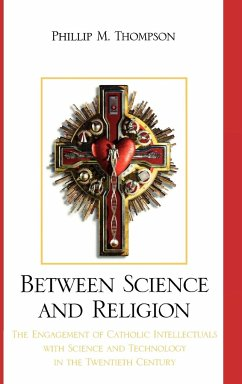 Between Science and Religion: The Engagement of Catholic Intellectuals with Science and Technology in the Twentieth Century - Thompson, Phillip M.