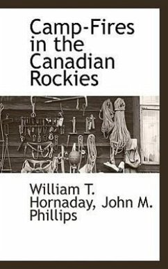 Camp-Fires in the Canadian Rockies - Hornaday, William T. Phillips, John M.