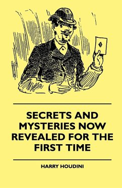 Secrets And Mysteries Now Revealed For The First Time - Handcuffs, Iron Box, Coffin, Rope Chair, Mail Bag, Tramp Chair, Glass Case, Paper Bag, Straight Jacket. A Complete Guide And Reliable Authority Upon All Magic Tricks - Houdini, Harry
