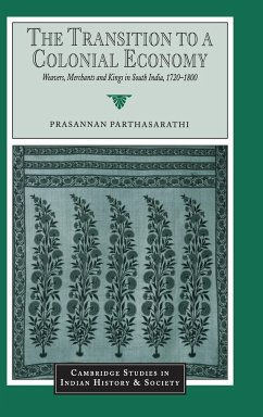 The Transition to a Colonial Economy: Weavers, Merchants and Kings in South India, 1720 1800 - Parthasarathi, Prasannan