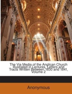 The Via Media of the Anglican Church Illustrated in Lectures, Letters and Tracts Written Between 1830 and 1841, Volume 2 - Newman, John Henry