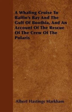 A Whaling Cruise to Baffin's Bay and the Gulf of Boothia, and an Account of the Rescue of the Crew of the Polaris - Markham, Albert Hastings