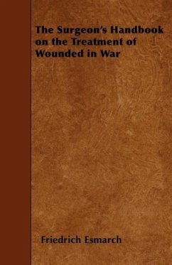 The Surgeon's Handbook on the Treatment of Wounded in War - Esmarch, Friedrich