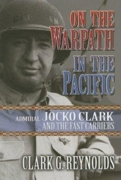 On the Warpath in the Pacific: Admiral Jocko Clark and the Fast Carriers - Reynolds, Clark G.