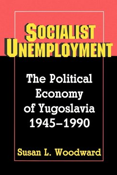 Socialist Unemployment: The Political Economy of Yugoslavia, 1945-1990 - Woodward, Susan L.