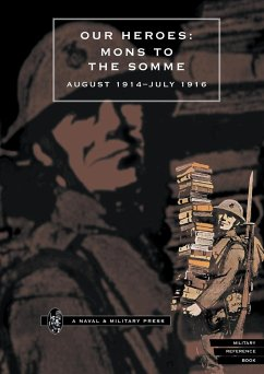 Our Heroes: Mons to the Somme August 1914-July 1916 - Press, Naval &. Military