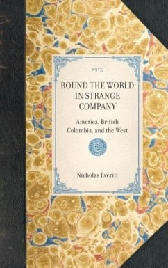ROUND THE WORLD IN STRANGE COMPANYAmerica, British Colombia, and the West - Nicholas Everitt