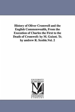 History of Oliver Cromwell and the English Commonwealth, from the Execution of Charles the First to the Death of Cromwell: By M. Guizot. Tr. by Andrew - Guizot, M. Francois