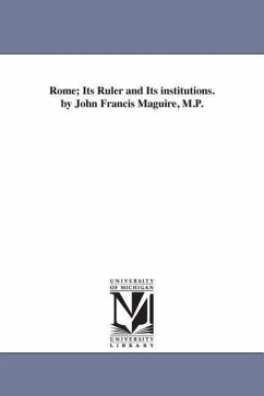 Rome Its Ruler and Its Institutions. by John Francis Maguire, M.P. - Maguire, John Francis