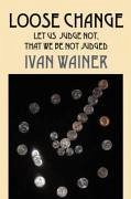 Loose Change: Let Us Judge Not, That We Be Not Judged - Wainer, Ivan