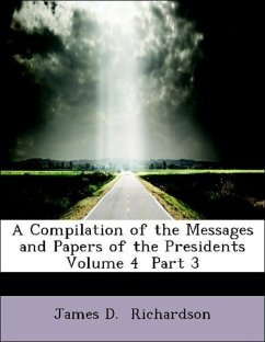 A Compilation of the Messages and Papers of the Presidents Volume 4 Part 3 - Richardson, James D.