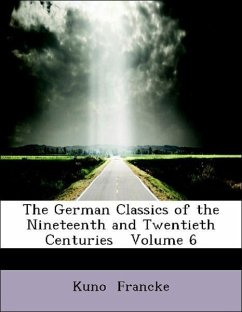The German Classics of the Nineteenth and Twentieth Centuries Volume 6 - Francke, Kuno