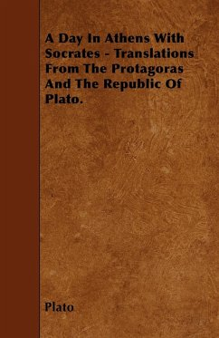 A Day In Athens With Socrates - Translations From The Protagoras And The Republic Of Plato. - Plato