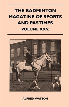 The Badminton Magazine Of Sports And Pastimes - Volume XXV. - Watson, Alfred