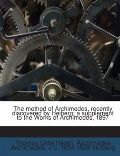The method of Archimedes, recently discovered by Heiberg a supplement to the Works of Archimedes, 1897 - Archimedes, Archimedes Heath, Thomas Little Heiberg, J. L.