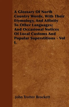 A Glossary Of North Country Words, With Their Etymology, And Affinity To Other Languages And Occasional Notices Of Local Customs And Popular Superstitions - Vol I. - Brockett, John Trotter