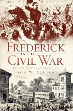 Frederick in the Civil War: Battle & Honor in the Spired City - Schildt, John W.