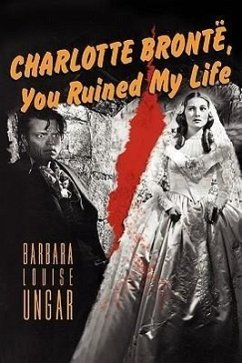 Charlotte Bronte, You Ruined My Life - Ungar, Barbara Louise