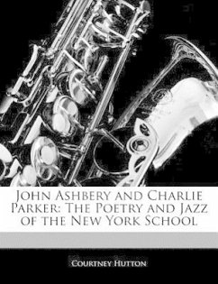 John Ashbery and Charlie Parker: The Poetry and Jazz of the New York School - Hutton, Courtney