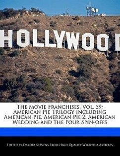The Movie Franchises, Vol. 59: American Pie Trilogy Including American Pie, American Pie 2, American Wedding and the Four Spin-Offs - Stevens, Dakota