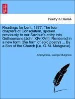 Readings for Lent, 1877. The four chapters of Consolation, spoken previously to our Saviour's entry into Gethsemane [John XIV-XVII]. Rendered in a new form (the form of epic poetry) ... By a Son of the Church [i.e. G. M. Musgrave]. - Anonymous Musgrave, George