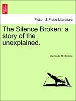 The Silence Broken: a story of the unexplained. - Robins, Gertrude M.