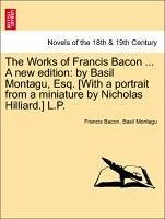 The Works of Francis Bacon ... A new edition: by Basil Montagu, Esq. [With a portrait from a miniature by Nicholas Hilliard.] L.P. Vol. VII - Bacon, Francis Montagu, Basil