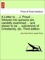 A Letter to ... J. Proud ... Wherein his opinions are candidly examined ... and shewn to be ... subversive of Christianity, etc. Third edition. - Prince, John Henry Proud, Joseph