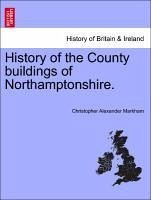 History of the County buildings of Northamptonshire. - Markham, Christopher Alexander