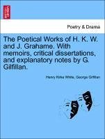 The Poetical Works of H. K. W. and J. Grahame. With memoirs, critical dissertations, and explanatory notes by G. Gilfillan. - White, Henry Kirke Gilfillan, George