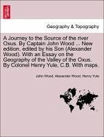 A Journey to the Source of the river Oxus. By Captain John Wood ... New edition, edited by his Son (Alexander Wood). With an Essay on the Geography of the Valley of the Oxus. By Colonel Henry Yule, C.B. With maps. - Wood, John Wood, Alexander Yule, Henry