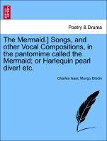 The Mermaid.] Songs, and other Vocal Compositions, in the pantomime called the Mermaid or Harlequin pearl diver! etc. - Dibdin, Charles Isaac Mungo