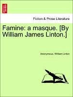 Famine: a masque. [By William James Linton.] - Anonymous Linton, William