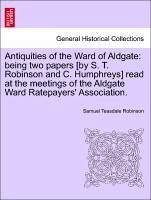Antiquities of the Ward of Aldgate: being two papers [by S. T. Robinson and C. Humphreys] read at the meetings of the Aldgate Ward Ratepayers' Association. - Robinson, Samuel Teasdale