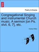 Congregational Singing and instrumental Church music. A sermon [on Ps. xlvii. 6, 7], etc. - Wilton, Charles