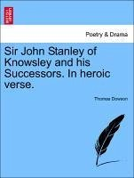 Sir John Stanley of Knowsley and his Successors. In heroic verse. - Dowson, Thomas