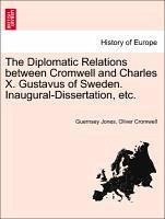 The Diplomatic Relations between Cromwell and Charles X. Gustavus of Sweden. Inaugural-Dissertation, etc. - Jones, Guernsey Cromwell, Oliver