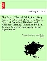 The Bay of Bengal Pilot, including South-West Coast of Ceylon, North Coast of Sumatra, Nicobar, and Andaman Islands. Compiled by L. S. Dawson from various authorities. Supplement. - Anonymous Dawson, Llewellyn Styles
