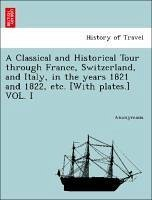 A Classical and Historical Tour through France, Switzerland, and Italy, in the years 1821 and 1822, etc. [With plates.] VOL. I - Anonymous