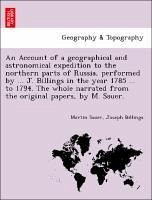 An Account of a geographical and astronomical expedition to the northern parts of Russia, performed by ... J. Billings in the year 1785 ... to 1794. The whole narrated from the original papers, by M. Sauer. - Sauer, Martin Billings, Joseph