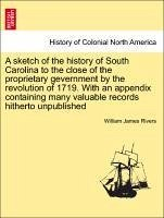 A sketch of the history of South Carolina to the close of the proprietary gevernment by the revolution of 1719. With an appendix containing many valuable records hitherto unpublished - Rivers, William James