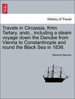 Travels in Circassia, Krim Tartary, andc., including a steam voyage down the Danube from Vienna to Constantinople and round the Black Sea in 1836. VOL. I - Spencer, Edmund