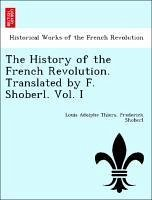 The History of the French Revolution. Translated by F. Shoberl. Vol. I - Thiers, Louis Adolphe Shoberl, Frederick