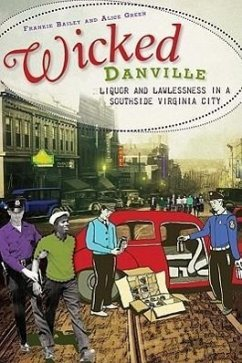 Wicked Danville: Liquor and Lawlessness in a Southside Virginia City - Bailey, Frankie Y. Green, Alice P.