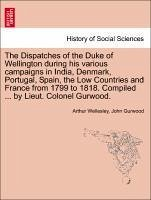 The Dispatches of the Duke of Wellington during his various campaigns in India, Denmark, Portugal, Spain, the Low Countries and France from 1799 to 1818. Compiled ... by Lieut. Colonel Gurwood. - Wellesley, Arthur Gurwood, John