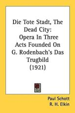Die Tote Stadt, the Dead City: Opera in Three Acts Founded on G. Rodenbach's Das Trugbild (1921) - Schott, Paul