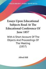 Essays Upon Educational Subjects Read at the Educational Conference of June 1857: With a Short Account of the Objects and Procee - Hill, Alfred