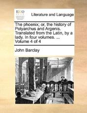The Phoenix; Or, the History of Polyarchus and Argenis. Translated from the Latin, by a Lady. in Four Volumes. ... Volume 4 of 4 - John Barclay