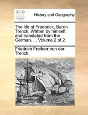 The Life of Frederick, Baron Trenck. Written by Himself, and Translated from the German. ... Volume 2 of 2 - Friedrich Freiherr Von Der Trenck, Friedrich Freiherr Von Der Trenck