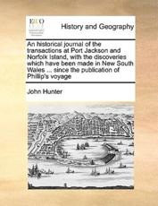 An Historical Journal of the Transactions at Port Jackson and Norfolk Island, with the Discoveries Which Have Been Made in New South Wales ... Since the Publication of Phillip's Voyage - Dr John Hunter